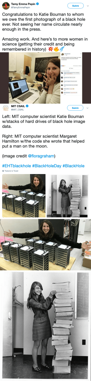 "Cute, Tumblr, and Work: Tamy Emma Pepin  Suivre  TamyEmmaPepin  Congratulations to Katie Bouman to whom  we owe the first photograph of a black hole  ever. Not seeing her name circulate nearly  enough in the press.  Amazing work. And here's to more women in  science (getting their credit and being  remembered in history)6   Katie Bouman  1 hr  Watching in disbelief as the first image I ever made  of a black hole was in the process of being  reconstructed  008 97  8 Comments 5 Shares  Share  View 2 more comments  Kayhan Batmanghelich This is amazing  Katie! Congratulations  1h  Wardah Inam That is so cool!  1h  Shaun Pursglove You are so cute!  1h  Vikas Ramachandra very cool Katie  47m  Adrian Dalca Congrats  36m  Miki Rubinstein Congratulations!!  17m   MIT CSAIL  卤岛  Suivre  SAIL @MIT_CSAIL  Left: MIT computer scientist Katie Bouman  w/stacks of hard drives of black hole image  data  Right: MIT computer scientist Margaret  Hamilton w/the code she wrote that helped  put a man on the moon.  (image credit @floragraham)  #EHTblackhole #BlackHoleDay #BlackHole  Traduire le Tweet theoppositeofadults:  ""our work should equipthe next generation of womento outdo us in every fieldthis is the legacy we'll leave."""