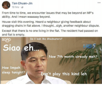 Ghostbuster Tan Chuan-Jin 👻: Tan Chuan-Jin  10 hrs .  From time to time, we encounter issues that may be beyond an MP'S  ability. And I mean waaaaay beyond.  House visit this evening. Heard a neighbour giving feedback about  dragging chairs in flat above. I thought...sigh, another neighbour dispute.  Except that there is no one living in the flat. The resident had passed on  and flat is empty.  SGAG  above. I thought.sigh anhek  Do I look like Ghosbusters?  Sigo eh  Now 7th month already meh?   How limpeh  sleep tonight?  Don't play this kind leh Ghostbuster Tan Chuan-Jin 👻