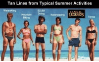 Memes, Summer, and 🤖: Tan Lines from Typical Summer Activities  SCUBA  Diving  Waterskiing  LEAGUE  Mountain Diving Rollerblading LEGENDSTennis  Biking 🌞 I don't like going outside ;-) 🌞 Realm
