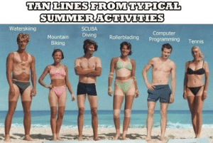 What is he even doing under the sun?: TAN LINESFROMTYPICAL  SUMMERACTIVITIES  Waterskiing  SCUBA  Computer  Programming  Diving  Mountain  Rollerblading  Tennis  Biking What is he even doing under the sun?