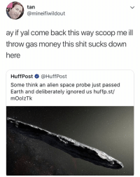 Lol, Money, and Shit: tan  @mineifiwildout  ay if yal come back this way scoop me ill  throw gas money this shit sucks down  here  HuffPost @HuffPost  Some think an alien space probe just passed  Earth and deliberately ignored us huffp.st/  mOolzTk LOL, honestly