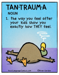 Memes, Kids, and Comics: TAN TRAUM A  NOUN  1. the way you feel after  your kids show you  exactly how THEY feel.  FowlLanguage Comics.com  OBrian Gordon They cry- I cry. Bonus panel: goo.gl/F4Q6ag Get this comic as a framable signed print! goo.gl/Spj3mM