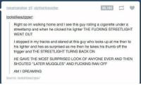 "Crying, Fucking, and Memes: tana manatee  slytherin soxfan  36.160  lookslike er  Right so im walking home and I see this guy rolling a cigarette under a  streetlamp and when he clicked his lighter THE FUCKING STREETLIGHT  WENT OUT  l stopped in my tracks and stared at this guy who looks up at me then to  his lighter and hes as surprised as me then he takes his thumb off the  trigger and THE STREETLIGHT TURNS BACK ON  HE GAVE THE MOST SURPRISED LOOK OF ANYONE EVER AND THEN  SHOUTED ""LATER MUGGLES"" AND FUCKING RAN OFF  AM DREAMING  Source: looks like azipper im crying https://t.co/5LokQoRi1z"