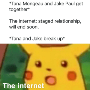 Internet, Soon..., and youtube.com: *Tana Mongeau and Jake Paul get  together*  The internet: staged relationship,  will end soon  *Tana and Jake break up*  The internet Pyro better make a video on this spicy YouTube T