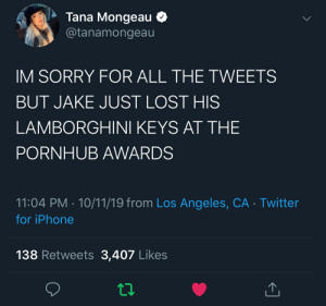 Tragic: Tana Mongeau  @tanamongeau  IM SORRY FOR ALL THE TWEETS  BUT JAKE JUST LOST HIS  LAMBORGHINI KEYS AT THE  PORNHUB AWARDS  11:04 PM 10/11/19 from Los Angeles, CA Twitter  for iPhone  138 Retweets 3,407 Likes Tragic