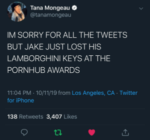 Tanamongeau: Tana Mongeau  @tanamongeau  IM SORRY FOR ALL THE TWEETS  BUT JAKE JUST LOST HIS  LAMBORGHINI KEYS AT THE  PORNHUB AWARDS  11:04 PM 10/11/19 from Los Angeles, CA Twitter  for iPhone  138 Retweets 3,407 Likes