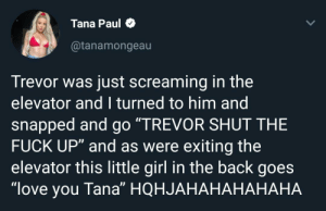"""Yeah yeah: Tana Paul  @tanamongeau  Trevor was just screaming in the  elevator and I turned to him and  snapped and go """"TREVOR SHUT THE  FUCK UP"""" and as were exiting the  elevator this little girl in the back goes  """"love you Tana"""" HQHJAHAHAHAHAH Yeah yeah"""