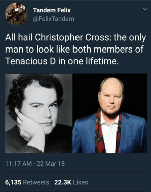 Cross, Lifetime, and Tenacious: Tandem Felix  @FelixTandem  All hail Christopher Cross: the only  man to look like both members of  Tenacious D in one lifetime.  11:17 AM 22 Mar 18  6,135 Retweets 22.3K Likes
