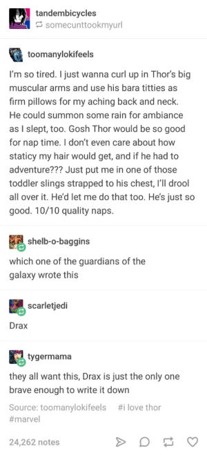 Honestly, Mood: tandembicycles  somecunttookmyurl  toomanylokifeels  'm so tired. I just wanna curl up in Thors big  muscular arms and use his bara titties as  firm pillows for my aching back and neck  He could summon some rain for ambiance  as slept, too. Gosh Thor would be so good  for nap time. I don't even care about how  staticy my hair would get, and if he had to  adventure??? Just put me in one of those  toddler slings strapped to his chest, l drool  all over it. He'd let me do that too. He's just so  good. 10/10 quality nap:s  shelb-o-baggins  which one of the guardians of the  galaxy wrote this  scarletjeci  Drax  tygermama  they all want this, Drax is just the only one  brave enough to write it down  Source: toomanylokifeels #ilove thor  #marvel  24,262 notes Honestly, Mood