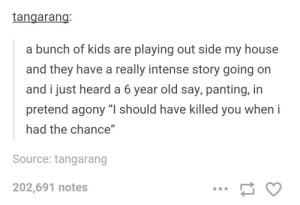 "Intense role-playing: tangarang  a bunch of kids are playing out side my house  and they have a really intense story going on  and i just heard a 6 year old say, panting, in  pretend agony ""I should have killed you when i  had the chance""  Source: tangarang  202,691 notes Intense role-playing"