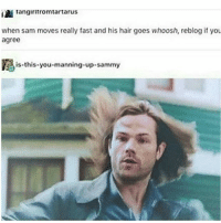 Same man same: Tangiritromtartarus  when sam moves really fast and his hair goes whoosh, reblog if you  agree  Ris this-you-manning-up-sammy Same man same