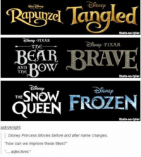 """Frozen, Memes, and Pixar: Tangled  RT Purzel thats-so-tyler  DrsNep. PIXAR  foNap PIXAR  Tne  BEAR  RRAVE  AND  Bow  thats-so-tylor  DisNEP  ISNE  THE  NOW  FROZEN  QUEEN  thats-so-tyler  astroknight:  Disney Princess Movies before and after name changes.  """"how can we improve these titles?  adjectives hannah montana was going to be named alexis texas"""