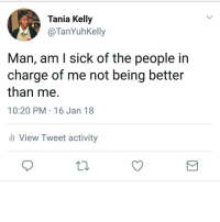 <p>Applies to bullshit mgmt and a bullshit govt (via /r/BlackPeopleTwitter)</p>: Tania Kelly  OTanYuhKelly  Man, am l sick of the people in  charge of me not being better  than me.  10:20 PM-16 Jan 18  ll View Tweet activity <p>Applies to bullshit mgmt and a bullshit govt (via /r/BlackPeopleTwitter)</p>
