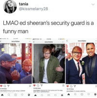Funny, Instagram, and Lmao: tania  @kissmelarry28  LMAO ed sheeran's security guard is a  funny man  5:12 PM  49 %E  securitykev  securitykev  securitykev  IT  RD  9 479 likes  9 880 likes  19 473 likes  securitykev Keeping him from going over the edge,  again #guru #pitfallsoffame  securitykev Doing my job, being a LEGEND  securitykev I'm always watching @pubity was voted 'best meme account on instagram' 😂