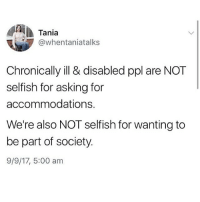 Memes, Selfishness, and Asking: Tania  @whentaniatalks  Chronically ill & disabled ppl are NOT  selfish for asking for  accommodations.  We're also NOT selfish for wanting to  be part of society.  9/9/17, 5:00 am Repost from @socialjusticequeenie