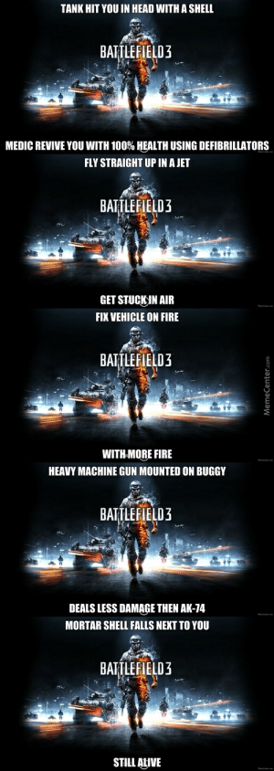 Battlefield 4 Logic Memes. Best Collection of Funny Battlefield 4 ...: TANK HIT YOU IN HEAD WITH A SHELL  BATTLEFIELD3  MEDIC REVIVE YOU WITH 100% HEALTH USING DEFIBRILLATORS  FLY STRAIGHT UP IN A JET  BATTLEFIELD3  GET STUCKIN AIR  FIX VEHICLE ON FIRE  BATTLEFIELD3  WITH MORE FIRE  HEAVY MACHINE GUN MOUNTED ON BUGGY  BATTLEFIELD3  DEALS LESS DAMAGE THEN AK-74  MORTAR SHELL FALLS NEXT TO YOU  BATTLEFIELD3  STILL ALIVE Battlefield 4 Logic Memes. Best Collection of Funny Battlefield 4 ...
