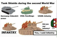 History memes: Tank Shields during the second World War  Germanys Sideskirt  USA: Sandbags  USSR: Infantry  armor  a  . Did you  say  Infantry?  INFANTRY  IOYes, I said Infantry History memes
