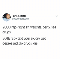 Drake, Drugs, and Funny: Tank.Sinatra  @GeorgeResch  2000 rap- fight, lift weights, party, sell  drugs  2018 rap- text your ex, cry, get  depressed, do drugs, die Drake feat. Future