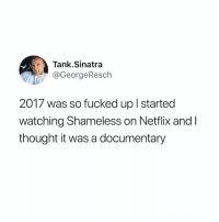 It 100% could be: Tank.Sinatra  @GeorgeResch  2017 was so fucked up l started  watching Shameless on Netflix and l  thought it was a documentary It 100% could be