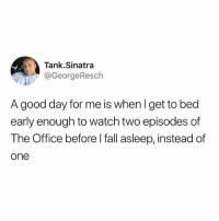 Click, Fall, and Funny: Tank.Sinatra  @GeorgeResch  A good day for me is whenl get to bed  early enough to watch two episodes of  The Office before l fall asleep, instead of  one Today was a good day. (Click the link in my bio for the best thing to happen to mankind since The Office)