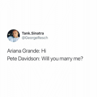 Ariana Grande, Funny, and Kids: Tank.Sinatra  @GeorgeResch  Ariana Grande: Hi  Pete Davidson: Will you marry me? Sweet kids