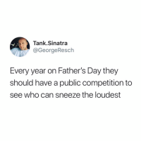 "Dad, Fathers Day, and Funny: Tank.Sinatra  @GeorgeResch  Every year on Father's Day they  should have a public competition to  see who can sneeze the loudest Everyone who sees this is gonna say ""oh my dad would win"" but he wouldn't. Every Dad would win because every dad's sneeze sounds the loudest to his own kids."