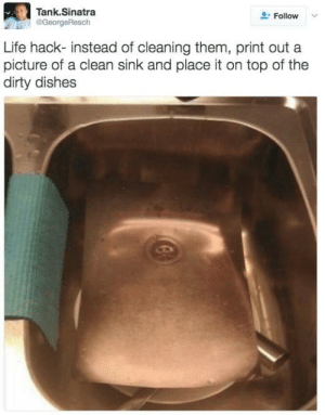 Washing up cheat. by lloydyhats FOLLOW HERE 4 MORE MEMES.: Tank.Sinatra  @GeorgeResch  Follow  Life hack- instead of cleaning them, print out a  picture of a clean sink and place it on top of the  dirty dishes Washing up cheat. by lloydyhats FOLLOW HERE 4 MORE MEMES.
