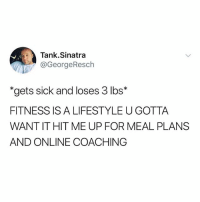 "Funny, Genius, and Lifestyle: Tank.Sinatra  @GeorgeResch  ""gets sick and loses 3 lbs*  FITNESS IS A LIFESTYLE U GOTTA  WANT IT HIT ME UP FOR MEAL PLANS  AND ONLINE COACHING Tonight at 8:30 pm EST I'll be doing a live Q&A with the legitimate fitness genius Dr Mike Israetel (@rpdrmike) of @rpstrength, the only person in the fitness industry I listen to"