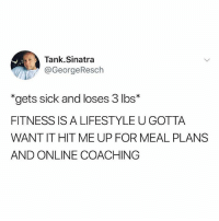 "Gym, Lifestyle, and Brilliant: Tank.Sinatra  @GeorgeResch  ""gets sick and loses 3 lbs*  FITNESS IS A LIFESTYLE U GOTTA  WANT IT HIT ME UP FOR MEAL PLANS  AND ONLINE COACHING Hahah brilliant 😂 Via @tank.sinatra"