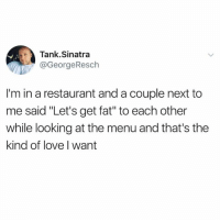 "Dank, Love, and Restaurant: Tank.Sinatra  @GeorgeResch  I'm in a restaurant and a couple next to  me said ""Let's get fat"" to each other  while looking at the menu and that's the  kind of love I want Issa wifey"