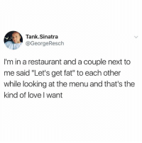 "Af, Goals, and Love: Tank.Sinatra  @GeorgeResch  I'm in a restaurant and a couple next to  me said ""Let's get fat"" to each other  while looking at the menu and that's the  kind of love I want Relationship goals af 😂 (@tank.sinatra)"