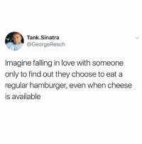 Okay psycho: Tank.Sinatra  @GeorgeResch  Imagine falling in love with someone  only to find out they choose to eat a  regular hamburger, even when cheese  is available Okay psycho