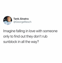 Funny, Love, and All The: Tank.Sinatra  @GeorgeResch  Imagine falling in love with someone  only to find out they don't rub  sunblock in all the way? Talk about the ultimate deal breaker
