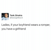 Funny, Girlfriend, and Boyfriend: Tank Sinatra  @GeorgeResch  Ladies, if your boyfriend wears a romper,  you have a girlfriend This should go without saying, but it's 2017, so here we are