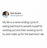 Bad, Food, and Funny: Tank.Sinatra  @GeorgeResch  My life is a never ending cycle of  eating bad food to reward myself for  working out and then working out to  try and make up for the bad food l ate This is about as honest as I'm ever gonna get
