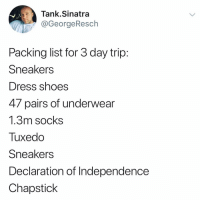 You just never know (I'm coming out to LA. See previous post to find out why).: Tank.Sinatra  @GeorgeResch  Packing list for 3 day trip  Sneakers  Dress shoes  47 pairs of underwear  1.3m socks  Tuxedo  Sneakers  Declaration of Independence  Chapstick You just never know (I'm coming out to LA. See previous post to find out why).