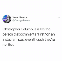 """Funny, Instagram, and Watch: Tank.Sinatra  @GeorgeResch  tank.  sinatra  Christopher Columbus is like the  person that comments """"First"""" on an  Instagram post even though they're  not first It'll happen on this post. Watch."""
