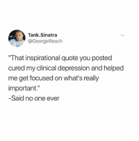 """Funny, Depression, and Quote: Tank.Sinatra  @GeorgeResch  That inspirational quote you posted  cured my clinical depression and helped  me get focused on what's really  important.""""  Said no one ever K thx"""