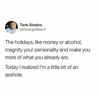 Funny, Money, and Alcohol: Tank.Sinatra  GeorgeResch  The holidays, like money or alcohol,  magnify your personality and make you  more of what you already are.  Today I realized I'm a little bit of an  asshole Times 1,000
