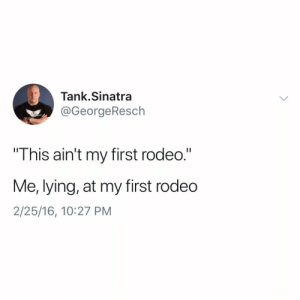 "Funny, Rodeo, and Lying: Tank.Sinatra  @GeorgeResch  This ain't my first rodeo.""  Me, lying, at my first rodedo  2/25/16, 10:27 PM I have not been totally truthful with you"