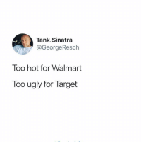Funny, Target, and Ugly: Tank.Sinatra  @GeorgeResch  Too hot for Walmart  Too ugly for Target Just thinking about stuff