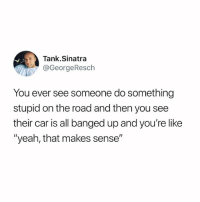 """Driving, Funny, and Twitter: Tank.Sinatra  @GeorgeResch  You ever see someone do something  stupid on the road and then you see  their car is all banged up and you're like  """"yeah, that makes sense"""" Stop driving yo, but follow my twitter account"""