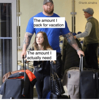 Hey guys so I think I'm done making memes after this: @tank.sinatra  The amount l  pack for vacation  The amount l  actually need Hey guys so I think I'm done making memes after this