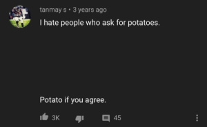 Lol, Potato, and Ask: tanmay s 3 years ago  I hate people who ask for potatoes.  Potato if you agree.  45  3K Potato lol potato lol potato lol