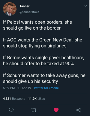 Guns, Iphone, and Preach: Tanner  @tannerstake  If Pelosi wants open borders, she  should go live on the border  If AOC wants the Green New Deal, she  should stop flying on airplanes  If Bernie wants single payer healthcare,  he should offer to be taxed at 90%  If Schumer wants to take away guns, he  should give up his security  5:59 PM 11 Apr 19 Twitter for iPhone  4,521 Retweets 11.9K Likes Practice what you preach