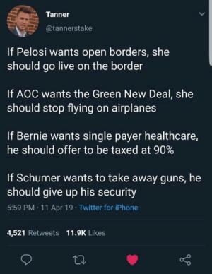 Guns, Iphone, and Memes: Tanner  @tannerstake  If Pelosi wants open borders, she  should go live on the border  If AOC wants the Green New Deal, she  should stop flying on airplanes  If Bernie wants single payer healthcare,  he should offer to be taxed at 90%  If Schumer wants to take away guns, he  should give up his security  5:59 PM 11 Apr 19 Twitter for iPhone  4,521 Retweets 11.9K Likes Practice what you preach
