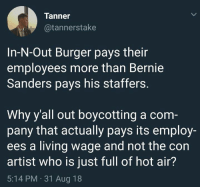 (GC): Tanner  @tannerstake  In-N-Out Burger pays their  employees more than Bernie  Sanders pays his staffers.  Why y'all out boycotting a com  pany that actually pays its employ-  ees a living wage and not the con  artist who is just full of hot air?  5:14 PM 31 Aug 18 (GC)