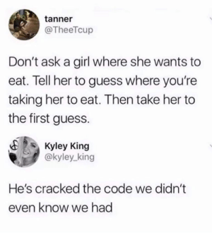Funny, Tumblr, and Cracked: tanner  @TheeTcup  Don't ask a girl where she wants to  eat. Tell her to guess where you're  taking her to eat. Then take her to  the first guess.  E Kyley King  @kyley_king  He's cracked the code we didn't  even know we had