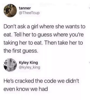 Dating, Cracked, and Girl: tanner  @TheeTcup  Don't ask a girl where she wants to  eat. Tell her to guess where you're  taking her to eat. Then take her to  the first guess.  Kyley King  @kyley king  He's cracked the code we didn't  even know we had Dating experience level: The Oracle