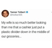 The Middle, Wife, and Looking: Tanner Tolbert  @ttolbert05  My wife is so much better looking  than me that a cashier just puta  plastic divider down in the middle of  our groceries.